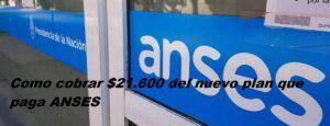 Como cobrar $21.600 del nuevo plan que paga ANSES