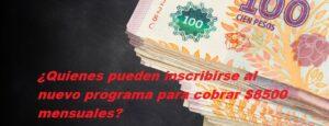 ¿Quienes pueden inscribirse al nuevo programa para cobrar $8500 mensuales?